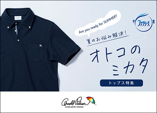 【arnold palmer timeless】Are you ready for SUMMER? 夏のお悩み解決! オトコのミカタ トップス特集